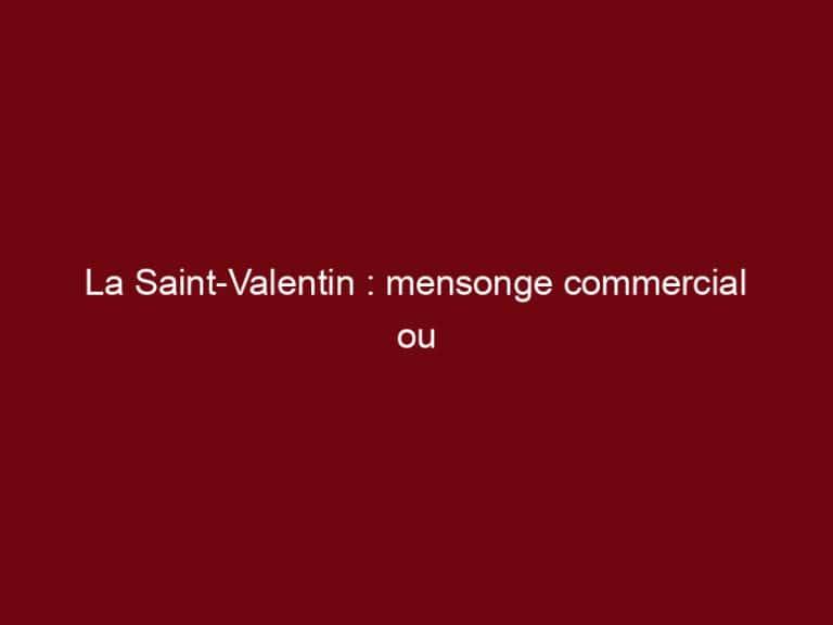 La Saint-Valentin : mensonge commercial ou réalité ?